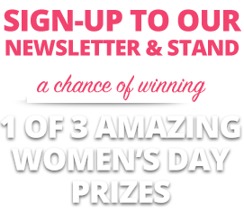 Sign-up to our newsletter and stand a chance of winning 1 of 3 amazing Women's Day prizes